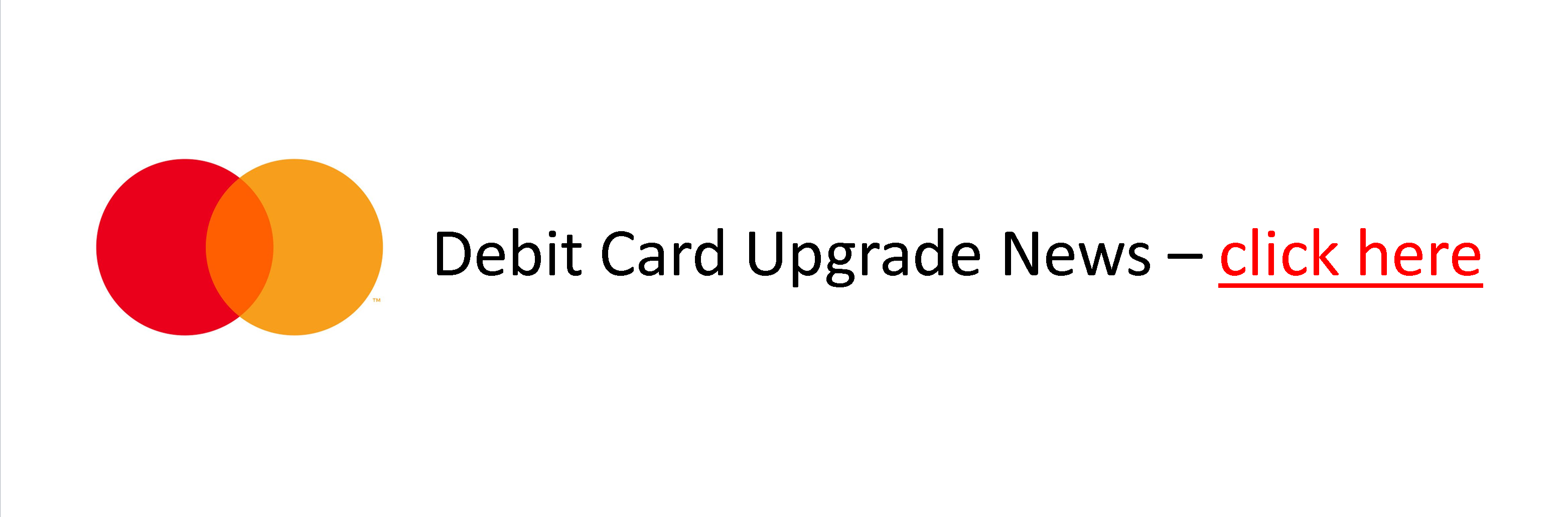 Debit Card Upgrade - click here for Info
